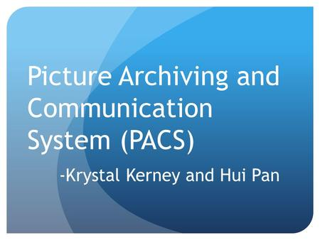 Picture Archiving and Communication System (PACS) -Krystal Kerney and Hui Pan.