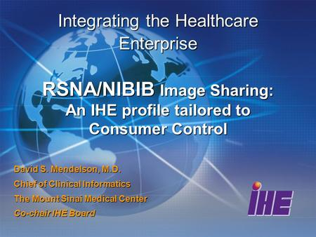 Integrating the Healthcare Enterprise RSNA/NIBIB Image Sharing: An IHE profile tailored to Consumer Control David S. Mendelson, M.D. Chief of Clinical.
