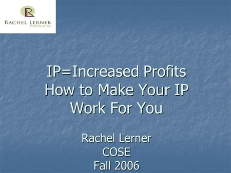 IP=Increased Profits How to Make Your IP Work For You Rachel Lerner COSE Fall 2006.