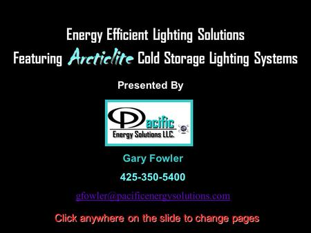 Energy Efficient Lighting Solutions Featuring Arcticlite Cold Storage Lighting Systems Presented By Click anywhere on the slide to change pages Gary Fowler.
