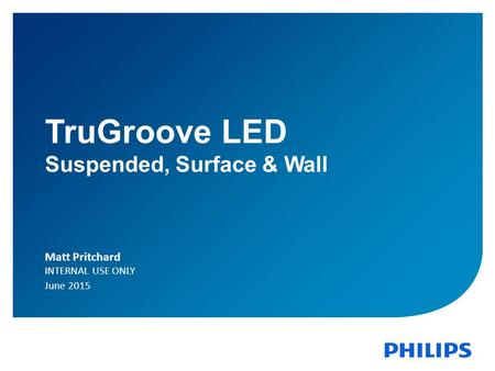June 2015Indoor Lighting N. AmericaConfidential 1 TruGroove LED Suspended, Surface & Wall Matt Pritchard INTERNAL USE ONLY June 2015.