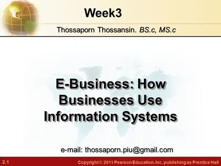 2.1 Copyright © 2011 Pearson Education, Inc. publishing as Prentice Hall Week3 E-Business: How Businesses Use Information Systems Thossaporn Thossansin.