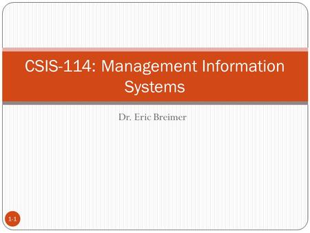 Dr. Eric Breimer 1-1 CSIS-114: Management Information Systems.