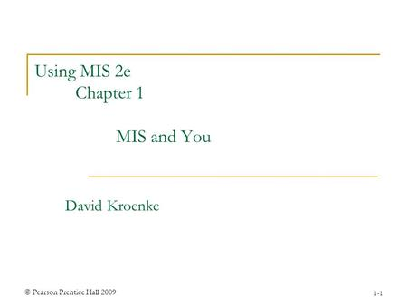 © Pearson Prentice Hall 2009 1-1 Using MIS 2e Chapter 1 MIS and You David Kroenke.