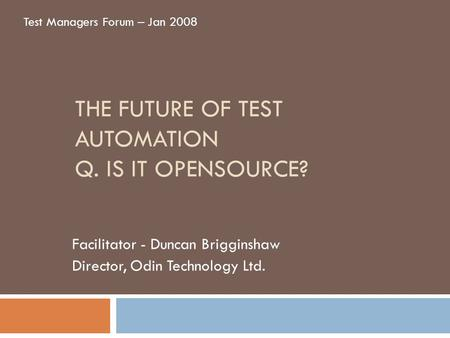 THE FUTURE OF TEST AUTOMATION Q. IS IT OPENSOURCE? Facilitator - Duncan Brigginshaw Director, Odin Technology Ltd. Test Managers Forum – Jan 2008.