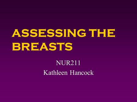 ASSESSING THE BREASTS NUR211 Kathleen Hancock. Assessing the Breasts 4 Obtain a breast history. 4 Perform a breast physical assessment. 4 Document breast.