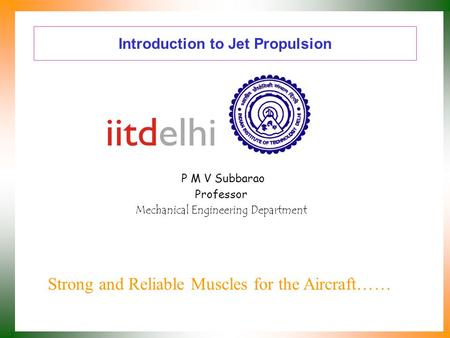 Introduction to Jet Propulsion P M V Subbarao Professor Mechanical Engineering Department Strong and Reliable Muscles for the Aircraft……
