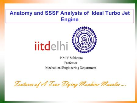 Anatomy and SSSF Analysis of Ideal Turbo Jet Engine P M V Subbarao Professor Mechanical Engineering Department Features of A True Flying Machine Muscles.
