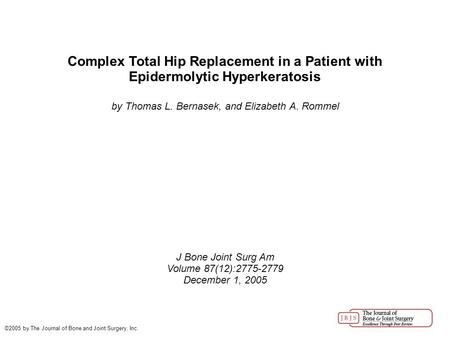Complex Total Hip Replacement in a Patient with Epidermolytic Hyperkeratosis by Thomas L. Bernasek, and Elizabeth A. Rommel J Bone Joint Surg Am Volume.