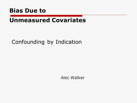 Bias Due to Unmeasured Covariates Alec Walker Confounding by Indication.