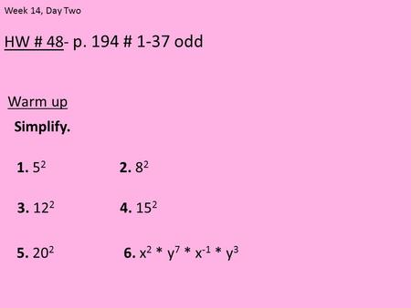 HW # 48- p. 194 # 1-37 odd Warm up Week 14, Day Two Simplify. 1. 5 2 2. 8 2 3. 12 2 4. 15 2 5. 20 2 6. x 2 * y 7 * x -1 * y 3.