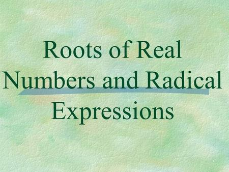 Roots of Real Numbers and Radical Expressions. Definition of n th Root ** For a square root the value of n is 2. For any real numbers a and b and any.