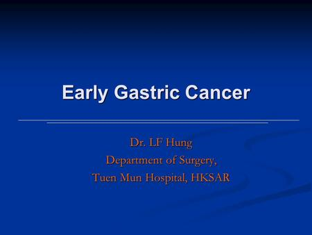 Early Gastric Cancer Dr. LF Hung Department of Surgery, Tuen Mun Hospital, HKSAR.