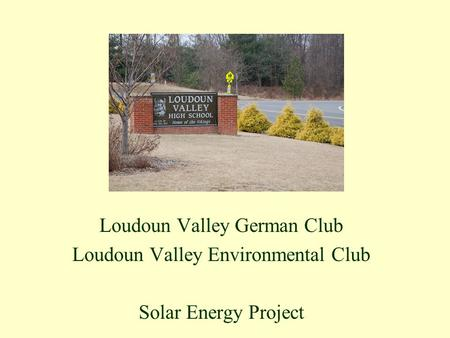 Loudoun Valley German Club Loudoun Valley Environmental Club Solar Energy Project.