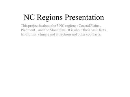 NC Regions Presentation This project is about the 3 NC regions : Coastal Plains, Piedmont, and the Mountains. It is about their basic facts, landforms,