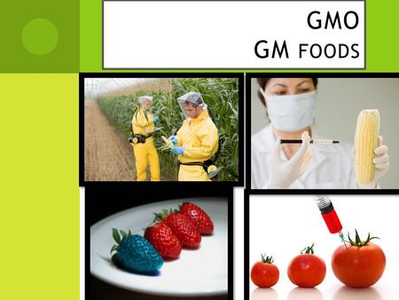 GMO GM FOODS.  W HAT IS G ENETICALLY M ODIFIED F OOD ? When a gene from one organism is purposely moved to improve or change another organism in a laboratory,