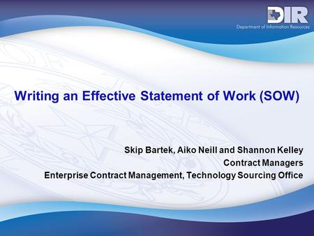 Writing an Effective Statement of Work (SOW) Skip Bartek, Aiko Neill and Shannon Kelley Contract Managers Enterprise Contract Management, Technology Sourcing.
