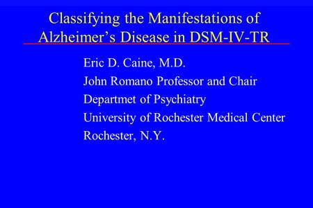 Classifying the Manifestations of Alzheimer's Disease in DSM-IV-TR Eric D. Caine, M.D. John Romano Professor and Chair Departmet of Psychiatry University.