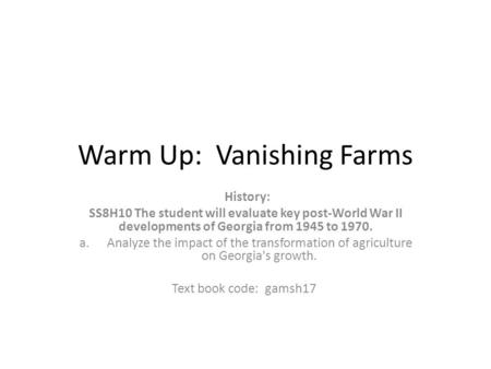 Warm Up: Vanishing Farms History: SS8H10 The student will evaluate key post-World War II developments of Georgia from 1945 to 1970. a.Analyze the impact.