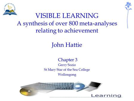 VISIBLE LEARNING A synthesis of over 800 meta-analyses relating to achievement John Hattie Chapter 3 Gerry Sozio St Mary Star of the Sea College Wollongong.