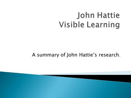 A summary of John Hattie's research..  Hattie's findings are based on over 50,000 studies across the world and many millions of students.  They are.