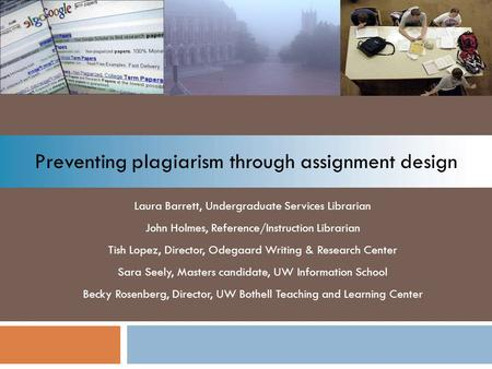 Preventing plagiarism through assignment design Laura Barrett, Undergraduate Services Librarian John Holmes, Reference/Instruction Librarian Tish Lopez,