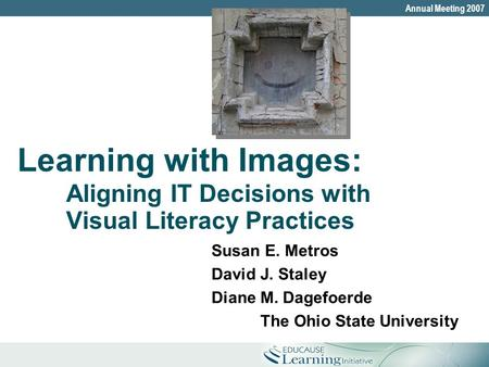 The Ohio State UniversityAnnual Meeting 2007 Learning with Images: Aligning IT Decisions with Visual Literacy Practices Susan E. Metros David J. Staley.