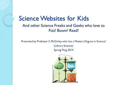 Science Websites for Kids And other Science Freaks and Geeks who love to Fizz! Boom! Read! Presented by Professor S. McGinley who has a Masters Degree.