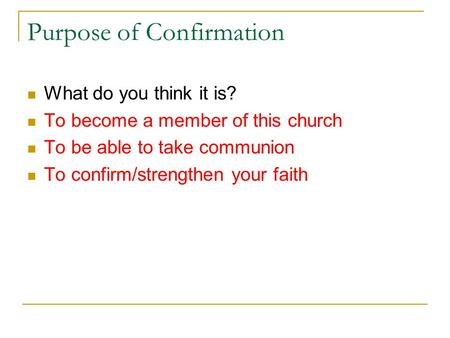 Purpose of Confirmation What do you think it is? To become a member of this church To be able to take communion To confirm/strengthen your faith.
