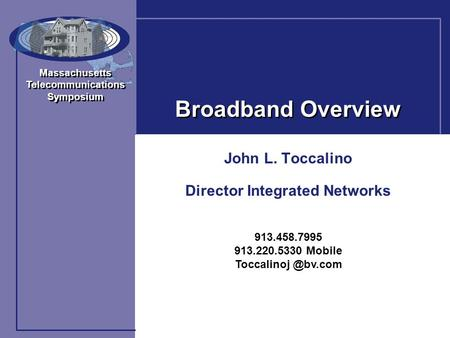 Massachusetts Telecommunications Symposium Massachusetts Telecommunications Symposium <strong>Broadband</strong> Overview John L. Toccalino Director Integrated Networks.