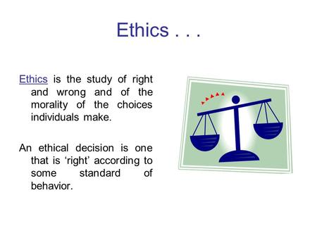 Ethics . . . Ethics is the study of right and wrong and of the morality of the choices individuals make. An ethical decision is one that is 'right' according.
