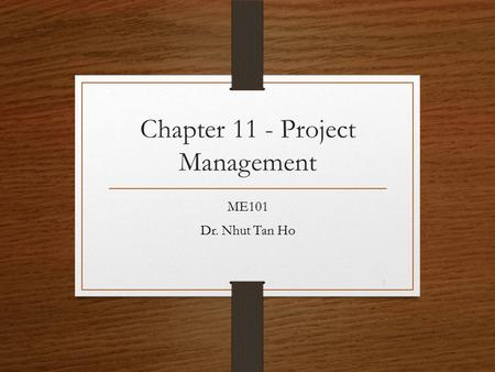 Chapter 11 - Project Management ME101 Dr. Nhut Tan Ho 1.