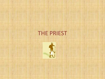 THE PRIEST. Your studies in The House of Life made you a wise person. You know the rites which the Gods like, and you can talk to them in the name of.
