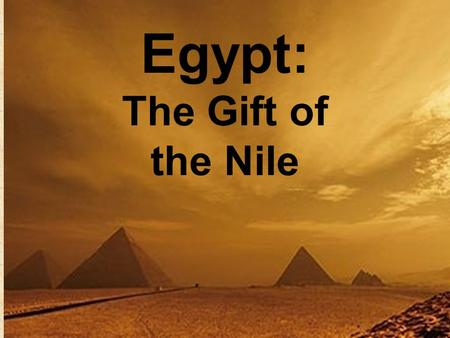 "Egypt: The Gift of the Nile. Nile River: Longest in world 4,100 miles Moves NORTH Floods each September leaving ""black soil"""