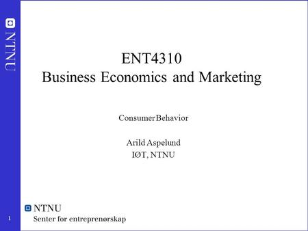 1 ENT4310 Business Economics and Marketing Consumer Behavior Arild Aspelund IØT, NTNU.
