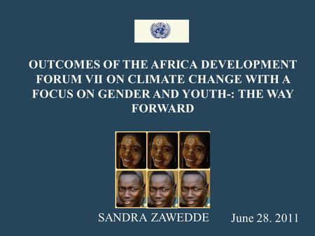 OUTCOMES OF THE AFRICA DEVELOPMENT FORUM VII ON CLIMATE CHANGE WITH A FOCUS ON GENDER AND YOUTH-: THE WAY FORWARD June 28. 2011 SANDRA ZAWEDDE.