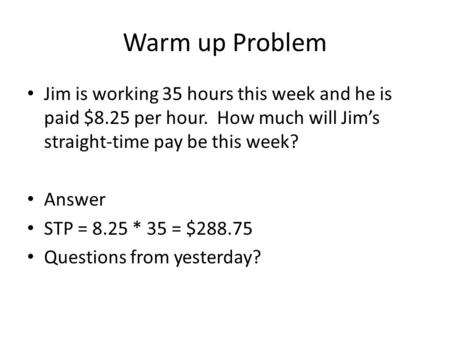 Warm up Problem Jim is working 35 hours this week and he is paid $8.25 per hour. How much will Jim's straight-time pay be this week? Answer STP = 8.25.