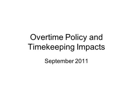 September 2011 Overtime Policy and Timekeeping Impacts.