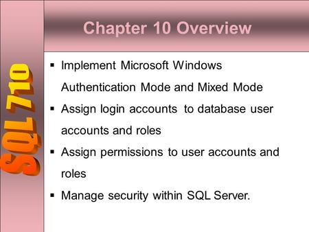 Chapter 10 Overview  Implement Microsoft Windows Authentication Mode and Mixed Mode  Assign login accounts to database user accounts and roles  Assign.