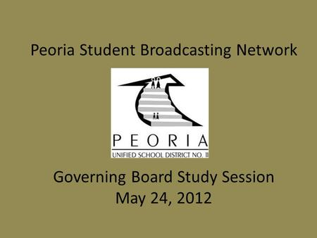 Peoria Student Broadcasting Network Governing Board Study Session May 24, 2012.