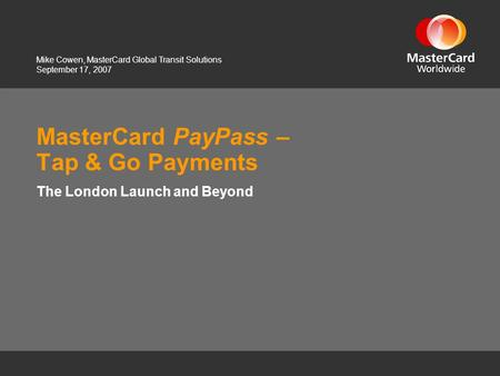 September 17, 2007 MasterCard PayPass – Tap & Go Payments The London Launch and Beyond Mike Cowen, MasterCard Global Transit Solutions.