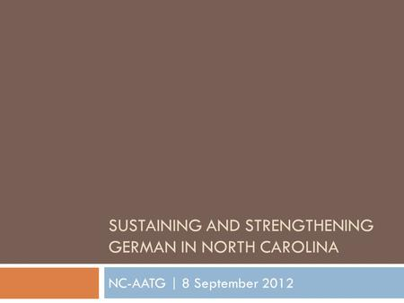 SUSTAINING AND STRENGTHENING GERMAN IN NORTH CAROLINA NC-AATG | 8 September 2012.