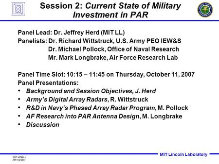 MIT Lincoln Laboratory 2007 MPAR-1 JSH 5/2/2007 Session 2: Current State of Military Investment in PAR Panel Lead: Dr. Jeffrey Herd (MIT LL) Panelists: