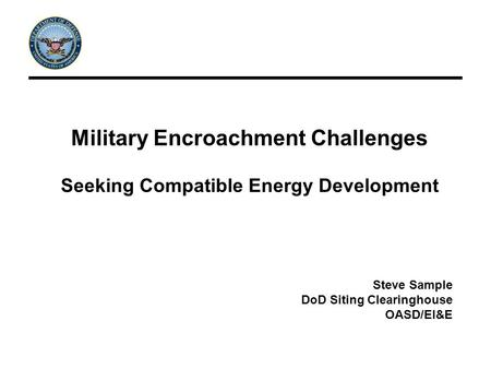 Military Encroachment Challenges Seeking Compatible Energy Development Steve Sample DoD Siting Clearinghouse OASD/EI&E.