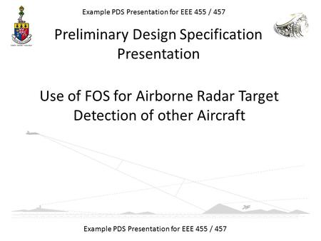 Use of FOS for Airborne Radar Target Detection of other Aircraft Example PDS Presentation for EEE 455 / 457 Preliminary Design Specification Presentation.