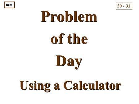 Problem of the Day Problem of the Day 30 - 31 next Using a Calculator.
