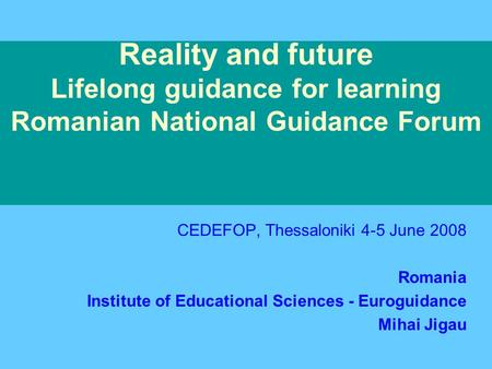 Reality and future Lifelong guidance for learning Romanian National Guidance Forum CEDEFOP, Thessaloniki 4-5 June 2008 Romania Institute of Educational.