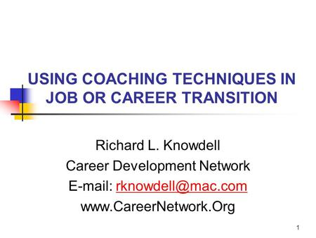 1 USING COACHING TECHNIQUES IN JOB OR CAREER TRANSITION Richard L. Knowdell Career Development Network