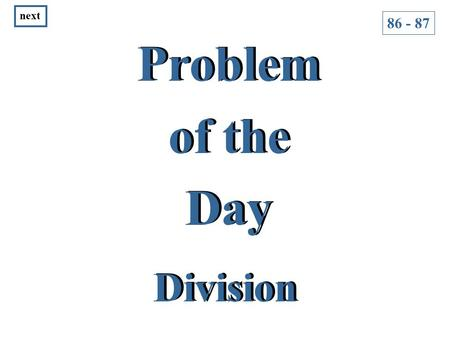 Problem of the Day Problem of the Day Division 86 - 87 next.