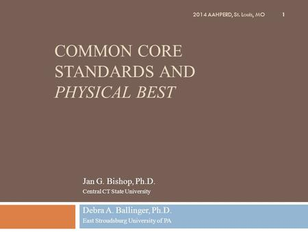 COMMON CORE STANDARDS AND PHYSICAL BEST Jan G. Bishop, Ph.D. Central CT State University Debra A. Ballinger, Ph.D. East Stroudsburg University of PA 1.